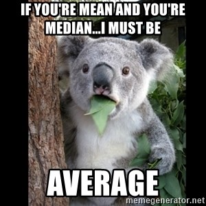 Koala can't believe it - If you're mean and you're median...I must be average