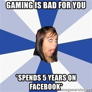 Annoying Facebook Girl - Gaming is bad for you *spends 5 years on facebook*
