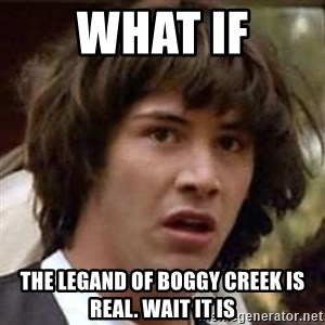 Conspiracy Keanu - what if the legand of boggy creek is real. WAIT IT IS