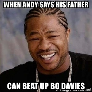Yo Dawg - When Andy says his father Can beat up Bo Davies