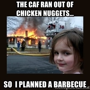 burning house girl - the caf ran out of           chicken nuggets... so  i planned a barbecue