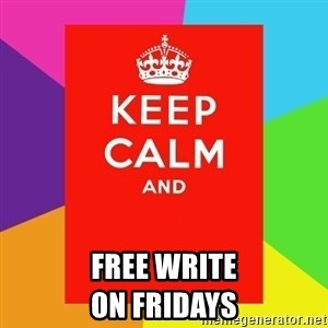 Keep calm and - free write                        on fridays