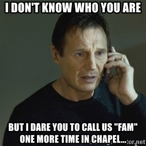 """I don't know who you are... - i don't know who you are but i dare you to call us """"fam"""" one more time in chapel..."""