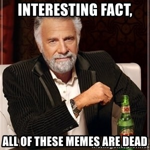 The Most Interesting Man In The World - Interesting fact, all of these memes are dead