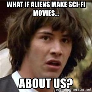 Conspiracy Keanu - What if aliens make sci-fi movies... about us?
