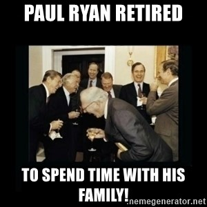 Rich Men Laughing - paul ryan retired to spend time with his family!