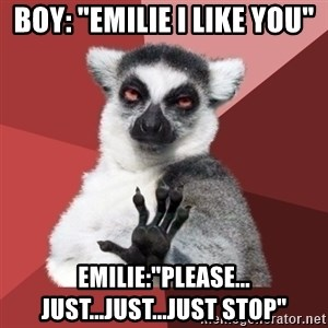 "Chill Out Lemur - Boy: ""Emilie I like you"" Emilie:""Please... Just...just...just stop"""
