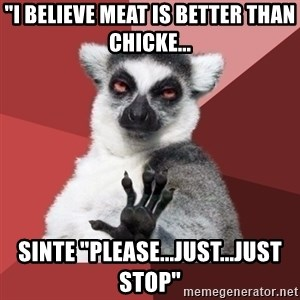 "Chill Out Lemur - ""I believe meat is better than chicke... Sinte ""Please...just...just stop"""