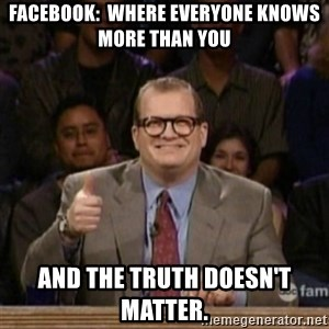 drew carey whose line is it anyway - Facebook:  Where everyone knows more than you And the truth doesn't matter.