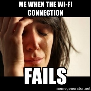 First World Problems - Me when the Wi-Fi connection Fails