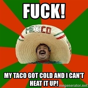 Successful Mexican - FUCK! MY TACO GOT COLD AND I CAN'T HEAT IT UP!