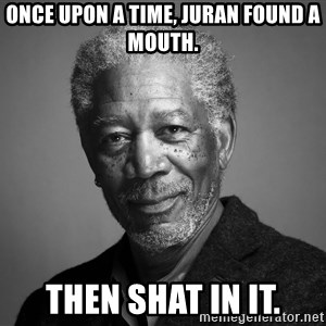 Morgan Freemann - Once upon a time, Juran found a mouth. Then shat in it.
