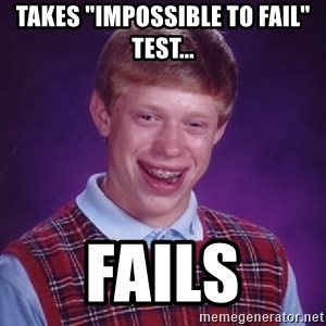"""Bad Luck Brian - Takes """"Impossible to fail"""" test... fails"""