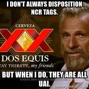Dos Equis Man - I don't always disposition NCR tags. But when I do, they are all UAI.