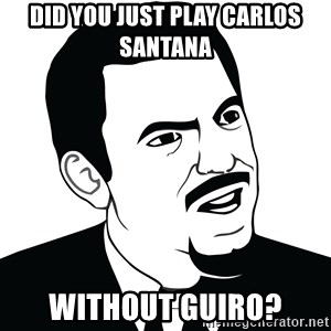 Are you serious face  - Did you just play Carlos Santana  Without Guiro?