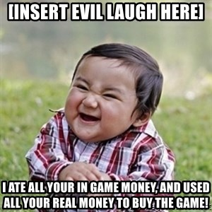 evil toddler kid2 - [insert evil laugh here] I ATE ALL YOUR IN GAME MONEY, AND USED ALL YOUR REAL MONEY TO BUY THE GAME!