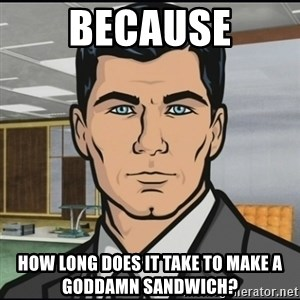 Archer - Because How long does it take to make a goddamn sandwich?