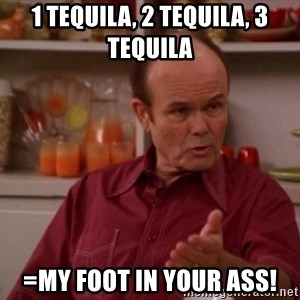 Red Forman - 1 tequila, 2 tequila, 3 tequila =my foot in your ass!