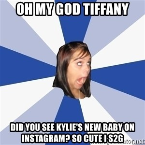 Annoying Facebook Girl - OH MY GOD TIFFANY did you see kylie's new baby on instagram? so cute i s2g