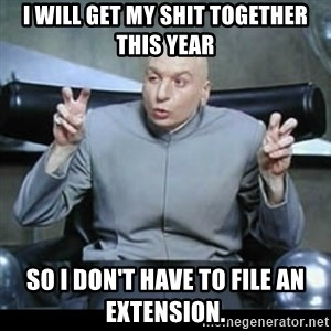 dr. evil quotation marks - I will get my shit together this year so i don't have to file an extension.