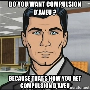 Archer - Do you want compulsion d'aveu ? because that's how you get compulsion d'aveu