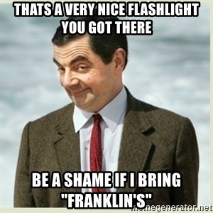 "MR bean - Thats a very nice flashlight you got there Be a shame if i bring ""Franklin's"""