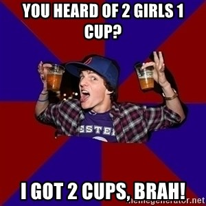 Sunny Student - you heard of 2 girls 1 cup? i got 2 cups, brah!