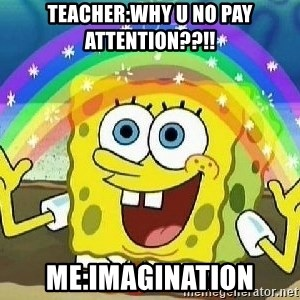 Imagination - Teacher:why u no pay attention??!! Me:Imagination