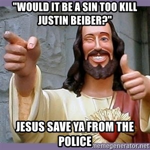 """buddy jesus - """"would it be a sin too kill justin beiber?"""" jesus save ya from the police"""