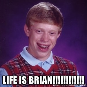 Bad Luck Brian - LIFE IS BRIAN!!!!!!!!!!!!