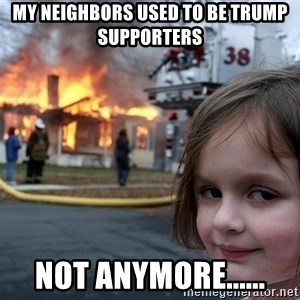 Disaster Girl - My neighbors used to be Trump supporters Not anymore......