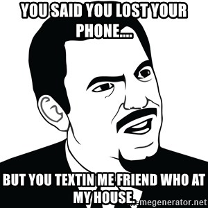 Are you serious face  - you said you lost your phone.... but you textin me friend who at my house.