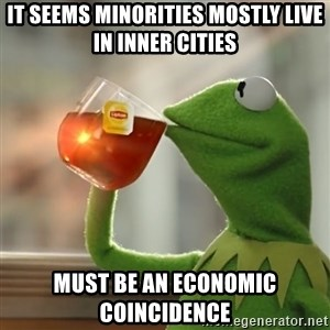 Kermit The Frog Drinking Tea - It seems minorities mostly live in inner cities Must be an economic coincidence