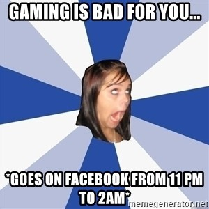 Annoying Facebook Girl - Gaming is bad for you... *goes on facebook from 11 pm to 2am*