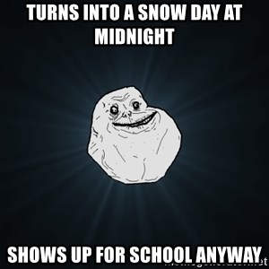 Forever Alone - Turns into a snow day at midnight Shows up for school anyway