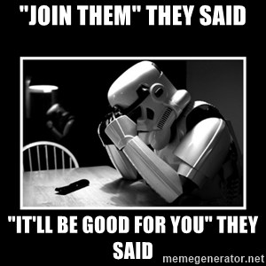 """Sad Trooper - """"Join them"""" They Said """"It'll Be good for you"""" They said"""