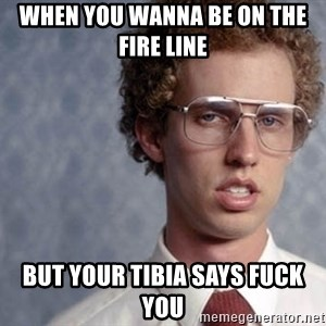 Napoleon Dynamite - When you wanna be on the fire line  But your tibia says fuck you
