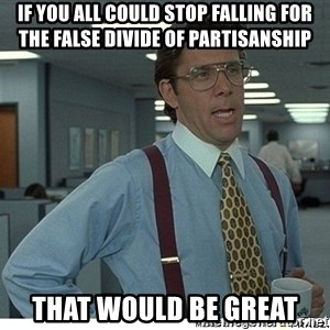 That would be great - if you all could stop falling for the false divide of partisanship that would be great
