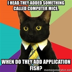 Business Cat - I head they added something called computer mice. When do they add Application Fish?