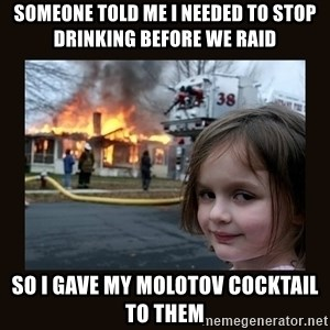 burning house girl - Someone told me I needed to stop drinking before we raid So I gave my Molotov cocktail to them