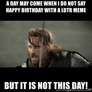 But it is not this Day ARAGORN - A DAY MAY COME WHEN I DO NOT SAY HAPPY BIRTHDAY WITH A LOTR MEME BUT IT IS NOT THIS DAY!