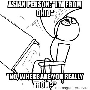 """Desk Flip Rage Guy - Asian person: """"I'm from Ohio"""" """"No, where are you really from?"""""""