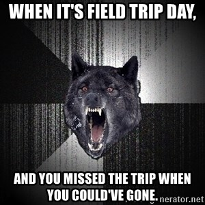 Insanity Wolf - When it's field trip day, and you missed the trip when you could've gone.