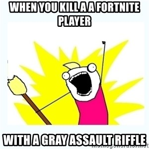 All the things - When you kill a a fortnite player With a gray Assault riffle