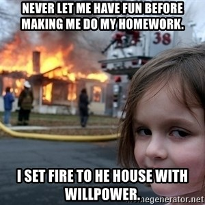 Disaster Girl - Never let me have fun before making me do my homework. I set fire to he house with willpower.
