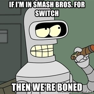 Typical Bender - if i'm in smash bros. for switch then we're boned