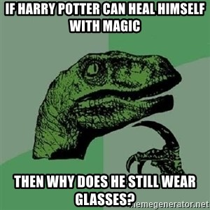 Philosoraptor - If Harry Potter can heal himself with magic Then why does he still wear glasses?
