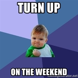 Success Kid - Turn up on the weekend