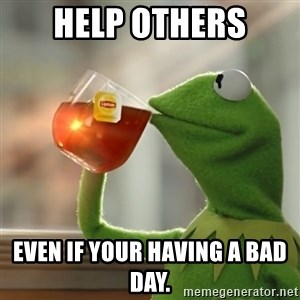 Kermit The Frog Drinking Tea - Help Others even if your having a bad day.