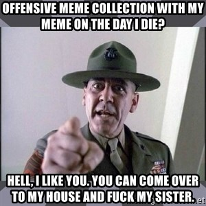 R. Lee Ermey - Offensive meme collection with my meme on the day I die? Hell, I like you. You can come over to my house and fuck my sister.